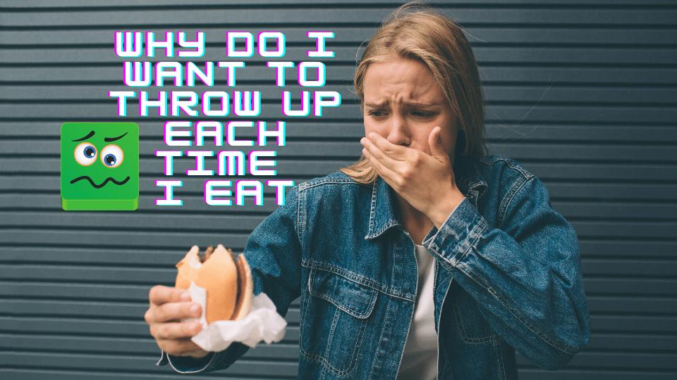 nausea - Why do I feel like throwing up whenever I eat?