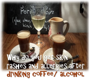 Why do you get skin rashes and allergies after drinking coffee/ alcohol