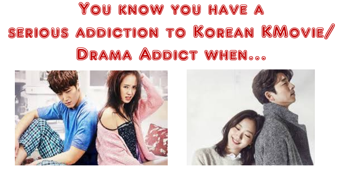 Sign of a person being seriously addicted to Korean Movies or Korean Dramas